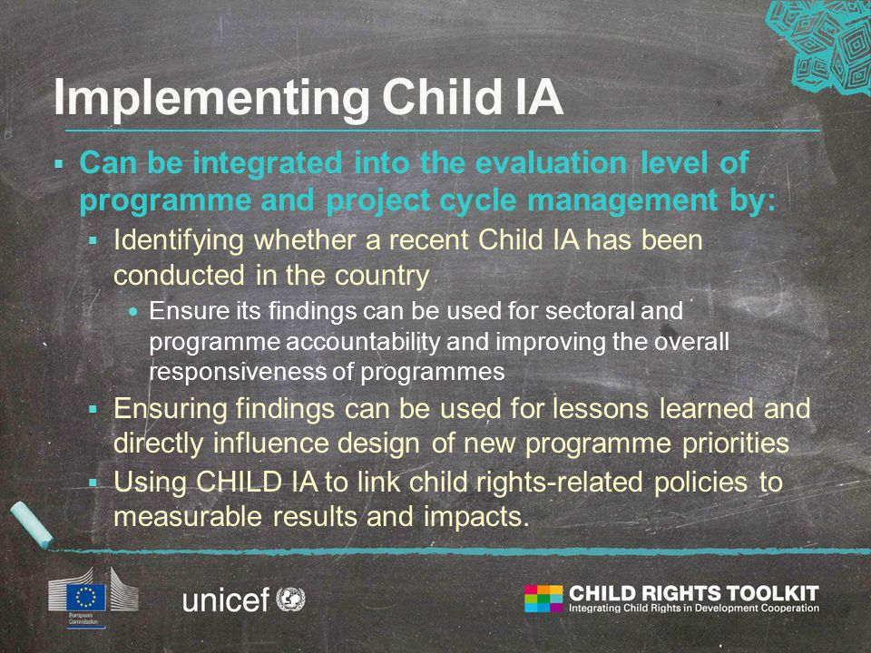  Can be integrated into the evaluation level of programme and project cycle management by:  Identifying whether a recent Child IA has been conducted in the country Ensure its findings can be used for sectoral and programme accountability and improving the overall responsiveness of programmes  Ensuring findings can be used for lessons learned and directly influence design of new programme priorities  Using CHILD IA to link child rights-related policies to measurable results and impacts.
