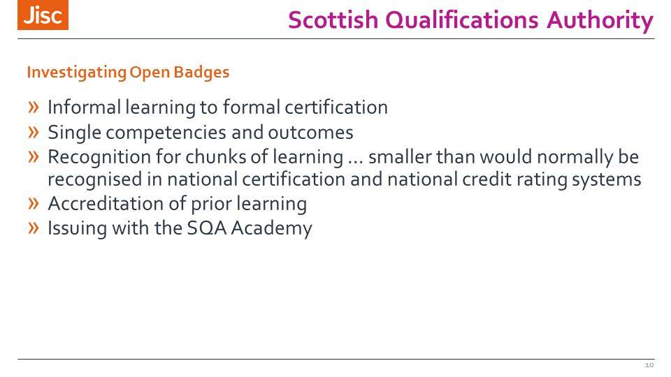 Scottish Qualifications Authority 10 » Informal learning to formal certification » Single competencies and outcomes » Recognition for chunks of learning … smaller than would normally be recognised in national certification and national credit rating systems » Accreditation of prior learning » Issuing with the SQA Academy Investigating Open Badges