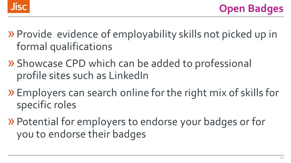 Open Badges » Provide evidence of employability skills not picked up in formal qualifications » Showcase CPD which can be added to professional profile sites such as LinkedIn » Employers can search online for the right mix of skills for specific roles » Potential for employers to endorse your badges or for you to endorse their badges 11
