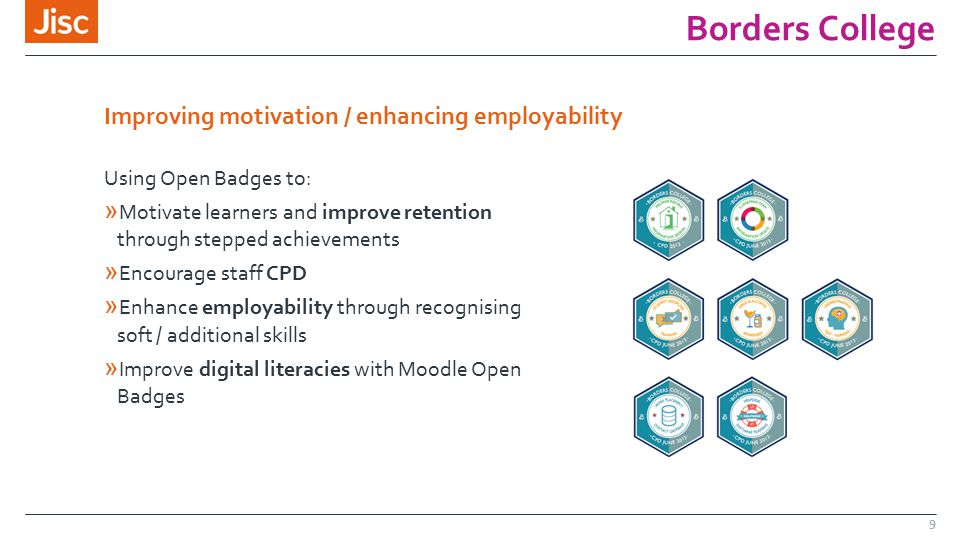 Borders College 9 Using Open Badges to: » Motivate learners and improve retention through stepped achievements » Encourage staff CPD » Enhance employability through recognising soft / additional skills » Improve digital literacies with Moodle Open Badges Improving motivation / enhancing employability