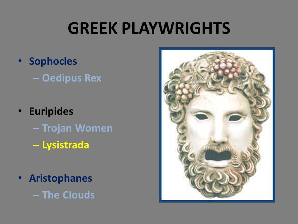 GREEK PLAYWRIGHTS Sophocles – Oedipus Rex Euripides – Trojan Women – Lysistrada Aristophanes – The Clouds