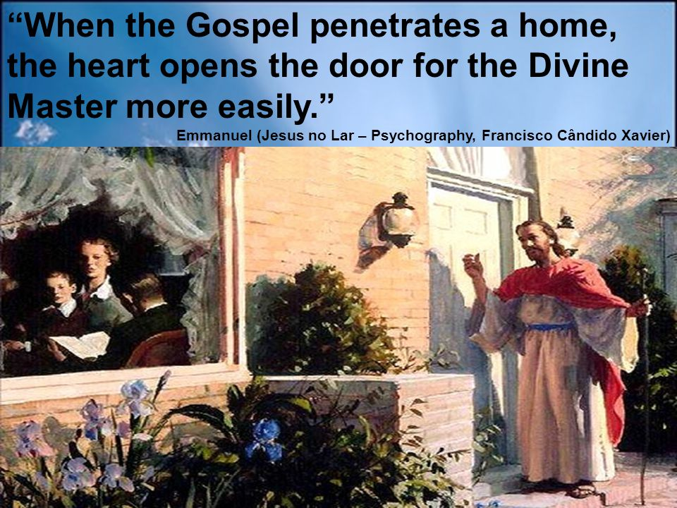 """""""When the Gospel penetrates a home, the heart opens the door for the Divine Master more easily."""" Emmanuel (Jesus no Lar – Psychography, Francisco Când"""