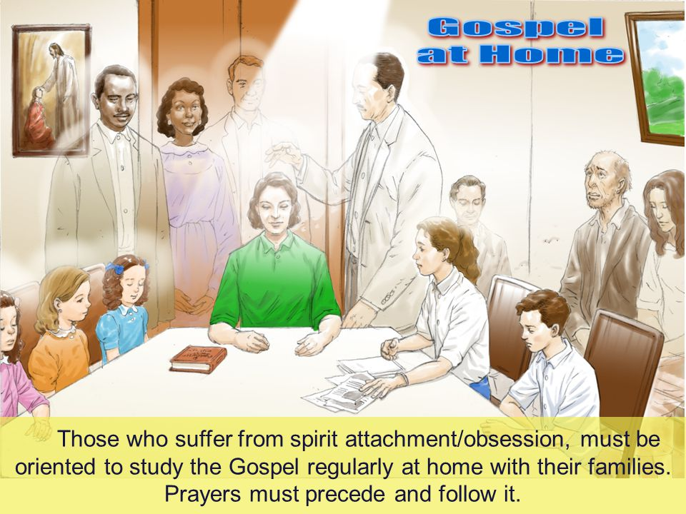 34.2 Those who suffer from spirit attachment/obsession, must be oriented to study the Gospel regularly at home with their families.