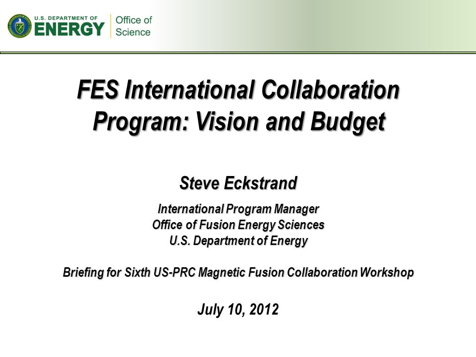 FES International Collaboration Program: Vision and Budget Steve Eckstrand International Program Manager Office of Fusion Energy Sciences U.S.