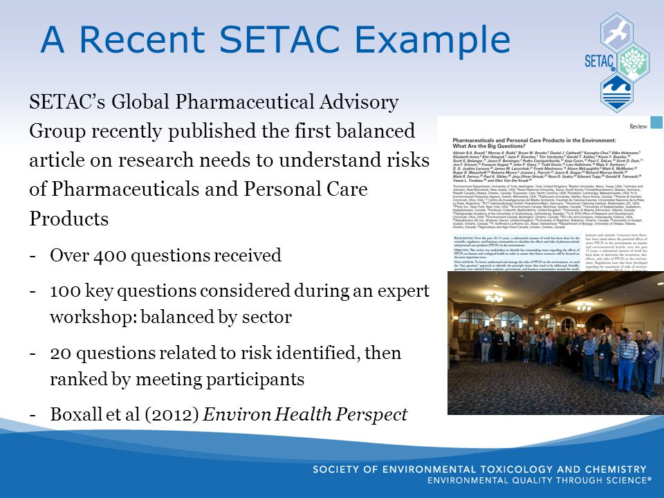 SETAC's Global Pharmaceutical Advisory Group recently published the first balanced article on research needs to understand risks of Pharmaceuticals and Personal Care Products -Over 400 questions received -100 key questions considered during an expert workshop: balanced by sector -20 questions related to risk identified, then ranked by meeting participants -Boxall et al (2012) Environ Health Perspect A Recent SETAC Example