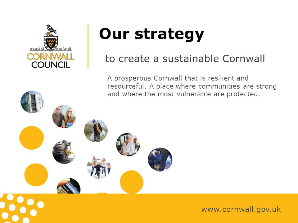 Being efficient, effective and innovative www.cornwall.gov.uk Our aim is to identify, design and adopt innovative approaches to finance, technology, assets and our workforce to enable us to meet future financial challenges and deliver services in the most efficient and effective means.