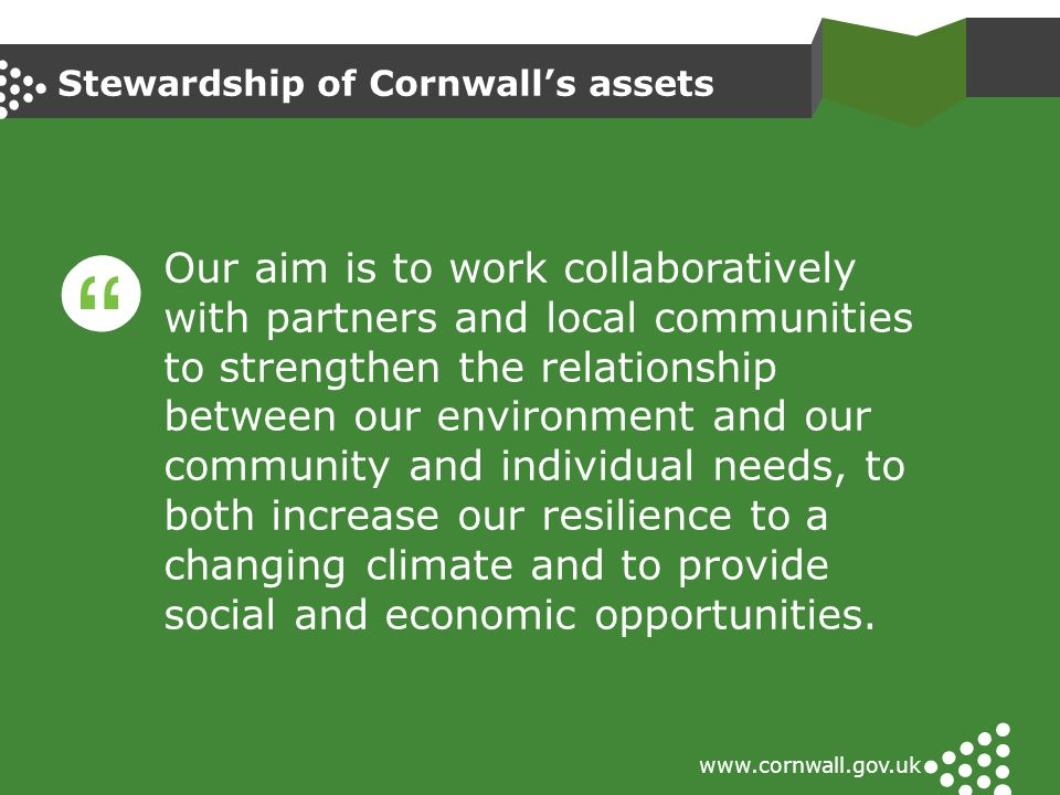 Stewardship of Cornwall's assets www.cornwall.gov.uk Our aim is to work collaboratively with partners and local communities to strengthen the relation