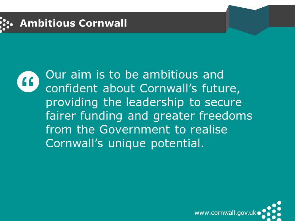 Ambitious Cornwall www.cornwall.gov.uk Our aim is to be ambitious and confident about Cornwall's future, providing the leadership to secure fairer fun
