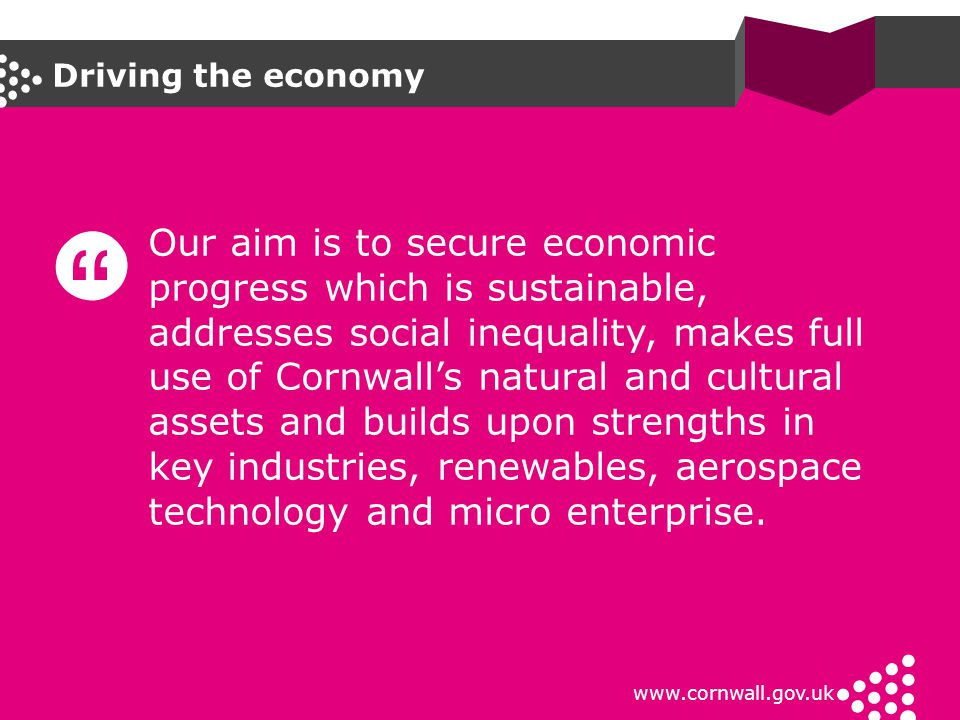 Driving the economy www.cornwall.gov.uk Our aim is to secure economic progress which is sustainable, addresses social inequality, makes full use of Co