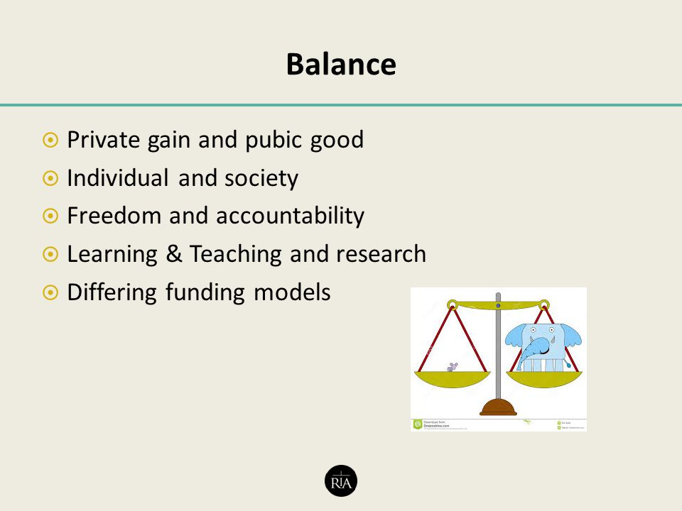 Balance  Private gain and pubic good  Individual and society  Freedom and accountability  Learning & Teaching and research  Differing funding models