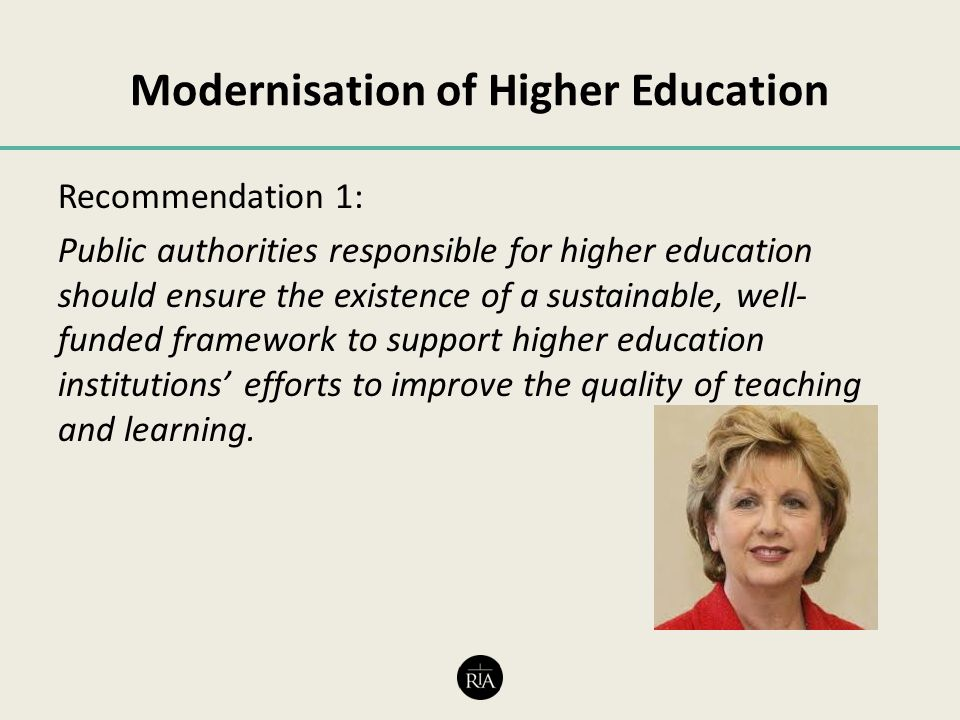 Modernisation of Higher Education Recommendation 1: Public authorities responsible for higher education should ensure the existence of a sustainable, well- funded framework to support higher education institutions' efforts to improve the quality of teaching and learning.