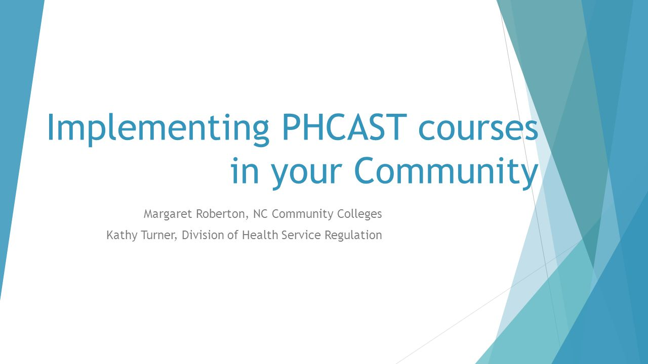 Implementing PHCAST courses in your Community Margaret Roberton, NC Community Colleges Kathy Turner, Division of Health Service Regulation