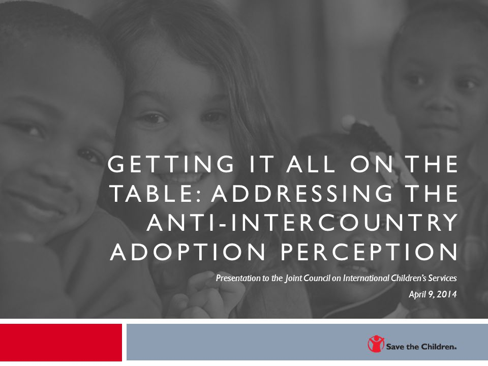 GETTING IT ALL ON THE TABLE: ADDRESSING THE ANTI-INTERCOUNTRY ADOPTION PERCEPTION Presentation to the Joint Council on International Children's Servic