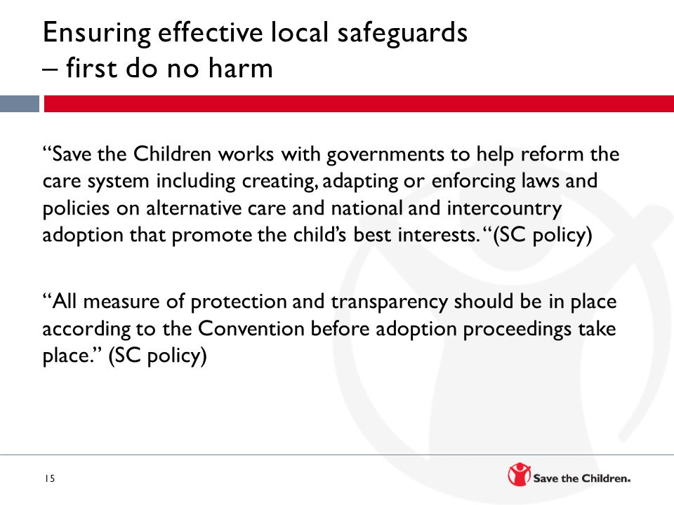 15 Ensuring effective local safeguards – first do no harm Save the Children works with governments to help reform the care system including creating, adapting or enforcing laws and policies on alternative care and national and intercountry adoption that promote the child's best interests.