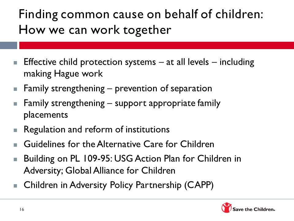 16 av Finding common cause on behalf of children: How we can work together Effective child protection systems – at all levels – including making Hague work Family strengthening – prevention of separation Family strengthening – support appropriate family placements Regulation and reform of institutions Guidelines for the Alternative Care for Children Building on PL 109-95: USG Action Plan for Children in Adversity; Global Alliance for Children Children in Adversity Policy Partnership (CAPP)