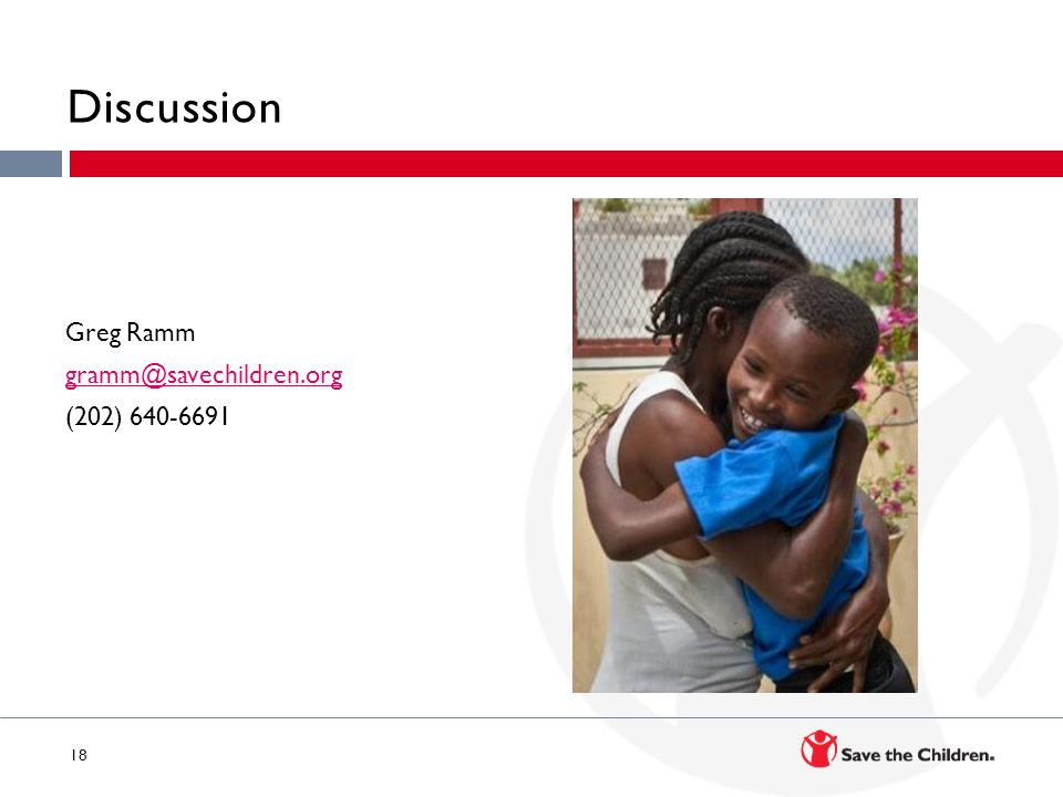 18 Discussion Greg Ramm gramm@savechildren.org (202) 640-6691