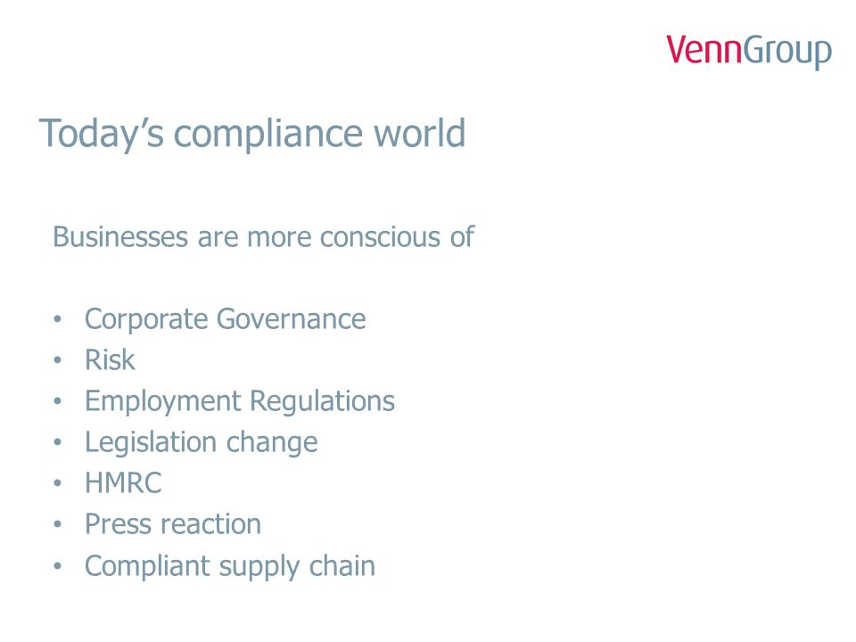 Today's compliance world Agencies are more conscious of Employment regulations Legislation change Maintaining client confidence Avoiding injunctions Securing new business Reputation Press reaction
