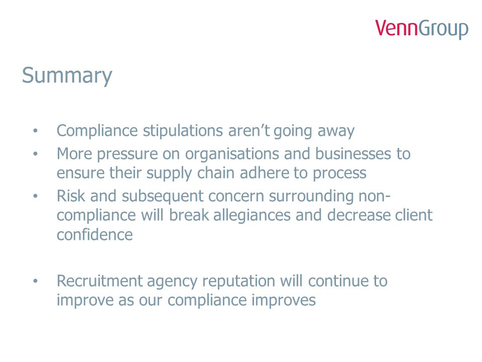 Summary Compliance stipulations aren't going away More pressure on organisations and businesses to ensure their supply chain adhere to process Risk and subsequent concern surrounding non- compliance will break allegiances and decrease client confidence Recruitment agency reputation will continue to improve as our compliance improves