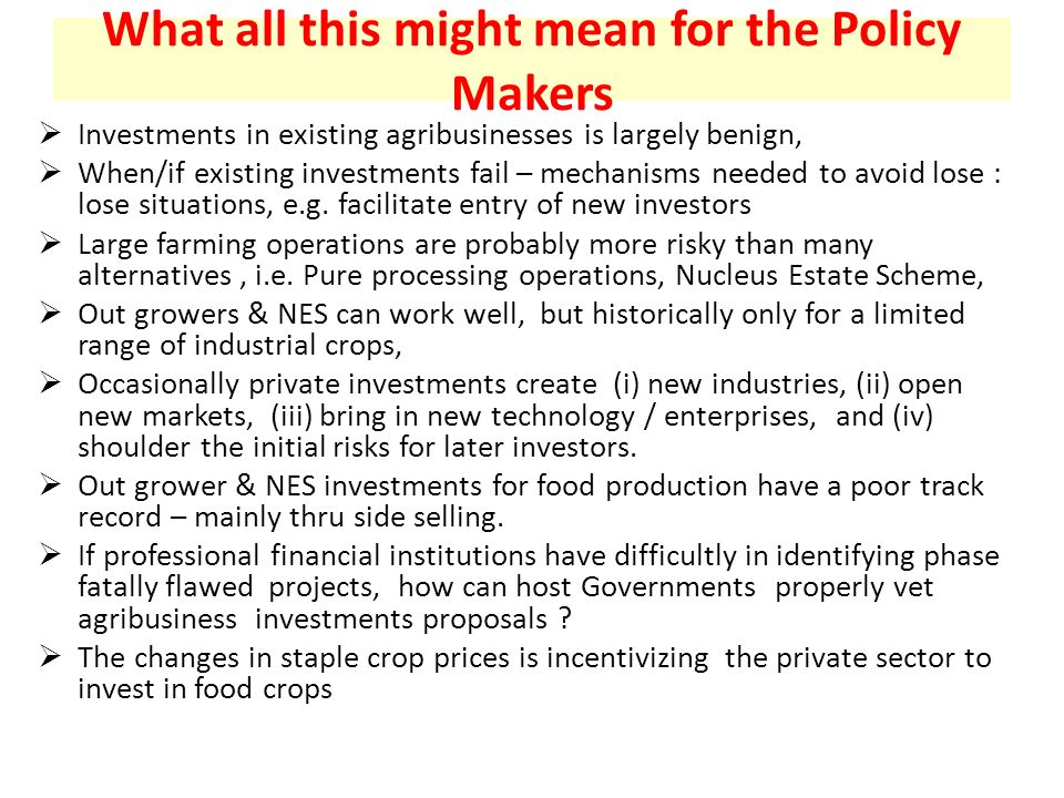 What all this might mean for the Policy Makers  Investments in existing agribusinesses is largely benign,  When/if existing investments fail – mechanisms needed to avoid lose : lose situations, e.g.