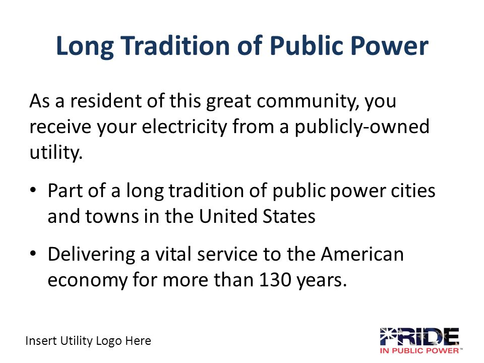 Insert Utility Logo Here An American Tradition That Works Public power is a collection of more than 2,000 community-owned electric utilities Serving more than 46 million people Or about 15 percent of the nation's electricity consumers.