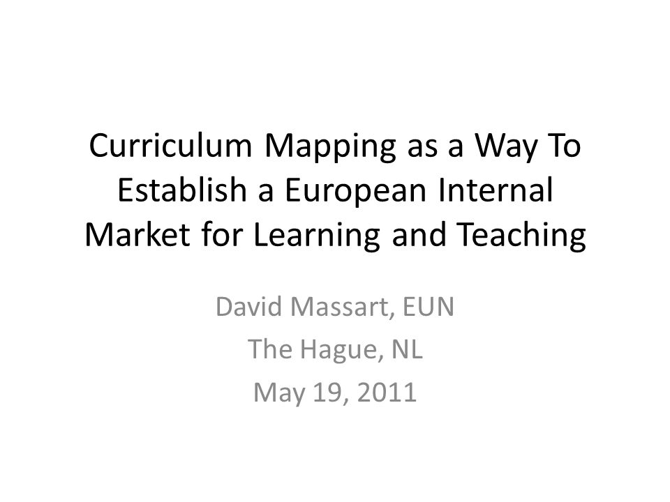 Curriculum Mapping as a Way To Establish a European Internal Market for Learning and Teaching David Massart, EUN The Hague, NL May 19, 2011