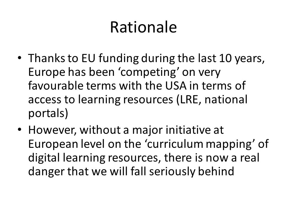 Rationale Thanks to EU funding during the last 10 years, Europe has been 'competing' on very favourable terms with the USA in terms of access to learning resources (LRE, national portals) However, without a major initiative at European level on the 'curriculum mapping' of digital learning resources, there is now a real danger that we will fall seriously behind