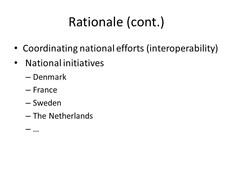 Rationale (cont.) Coordinating national efforts (interoperability) National initiatives – Denmark – France – Sweden – The Netherlands – …