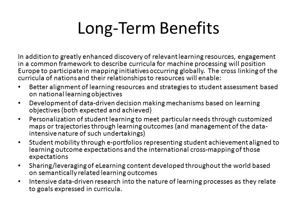 Long-Term Benefits In addition to greatly enhanced discovery of relevant learning resources, engagement in a common framework to describe curricula for machine processing will position Europe to participate in mapping initiatives occurring globally.
