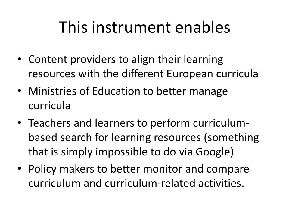 This instrument enables Content providers to align their learning resources with the different European curricula Ministries of Education to better manage curricula Teachers and learners to perform curriculum- based search for learning resources (something that is simply impossible to do via Google) Policy makers to better monitor and compare curriculum and curriculum-related activities.