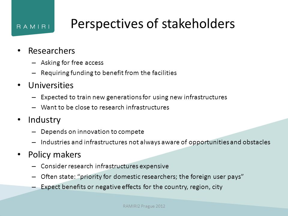 Perspectives of stakeholders Researchers – Asking for free access – Requiring funding to benefit from the facilities Universities – Expected to train new generations for using new infrastructures – Want to be close to research infrastructures Industry – Depends on innovation to compete – Industries and infrastructures not always aware of opportunities and obstacles Policy makers – Consider research infrastructures expensive – Often state: priority for domestic researchers; the foreign user pays – Expect benefits or negative effects for the country, region, city RAMIRI2 Prague 2012