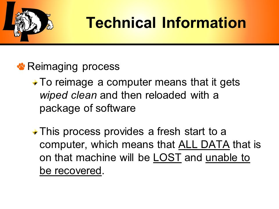 Technical Information Reimaging process To reimage a computer means that it gets wiped clean and then reloaded with a package of software This process provides a fresh start to a computer, which means that ALL DATA that is on that machine will be LOST and unable to be recovered.