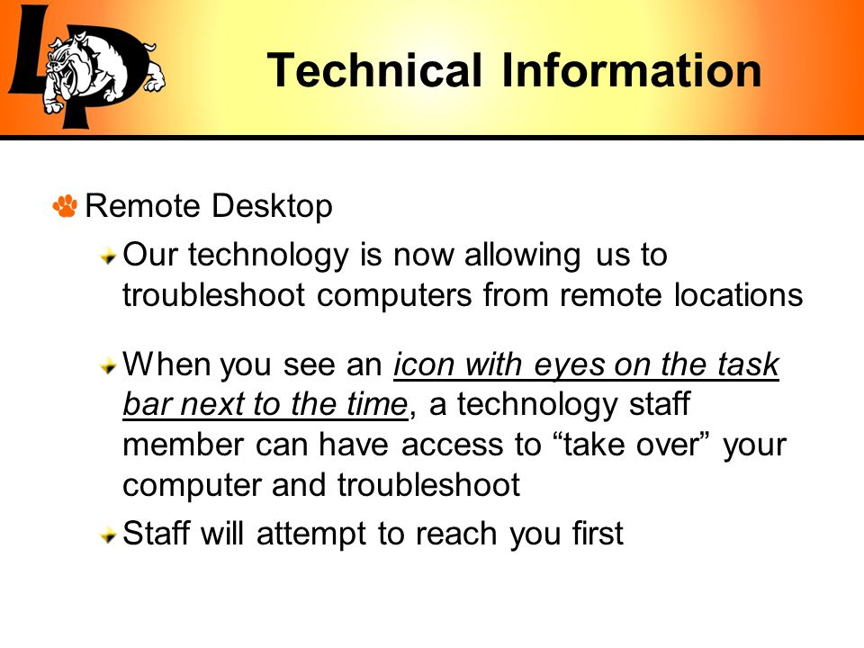 Technical Information Remote Desktop Our technology is now allowing us to troubleshoot computers from remote locations When you see an icon with eyes on the task bar next to the time, a technology staff member can have access to take over your computer and troubleshoot Staff will attempt to reach you first
