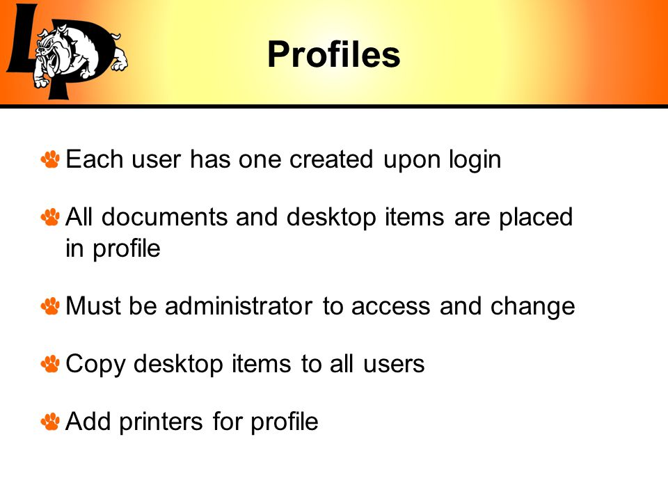 Profiles Each user has one created upon login All documents and desktop items are placed in profile Must be administrator to access and change Copy desktop items to all users Add printers for profile
