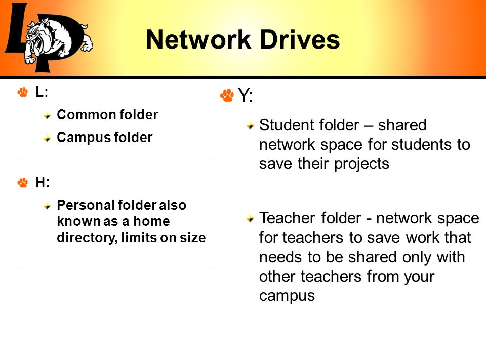 Network Drives L: Common folder Campus folder H: Personal folder also known as a home directory, limits on size Y: Student folder – shared network space for students to save their projects Teacher folder - network space for teachers to save work that needs to be shared only with other teachers from your campus