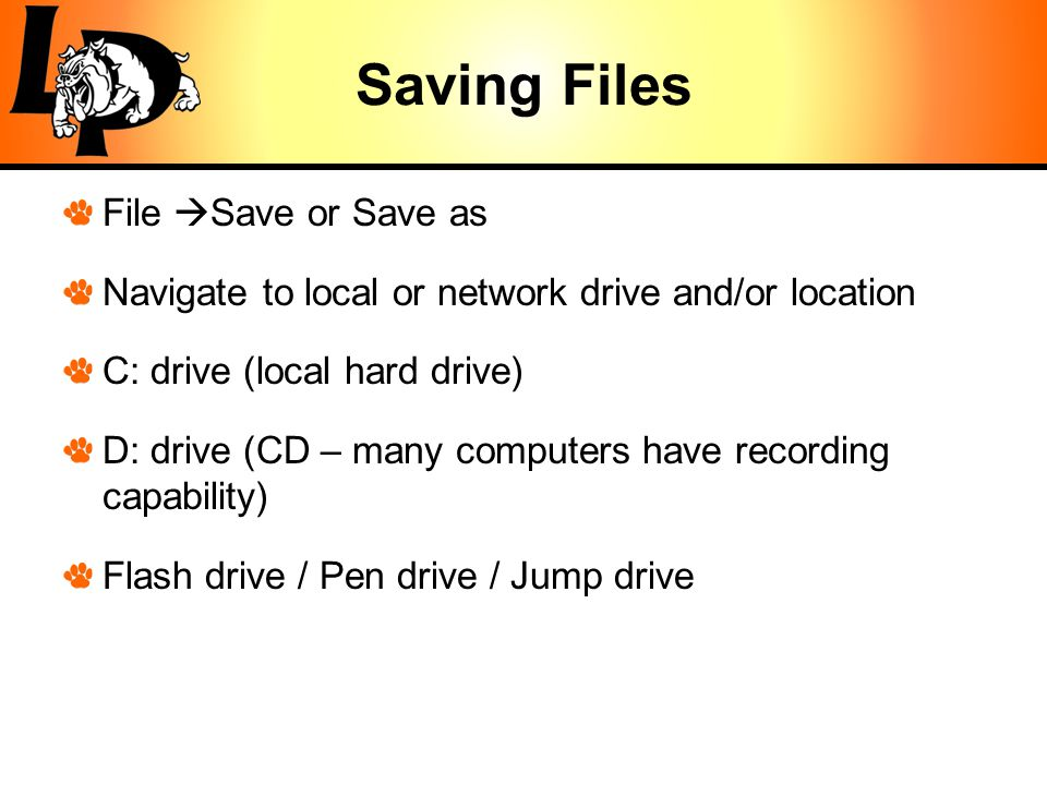 Saving Files File  Save or Save as Navigate to local or network drive and/or location C: drive (local hard drive) D: drive (CD – many computers have recording capability) Flash drive / Pen drive / Jump drive