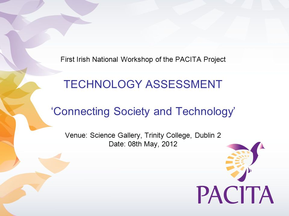 First Irish National Workshop of the PACITA Project TECHNOLOGY ASSESSMENT 'Connecting Society and Technology' Venue: Science Gallery, Trinity College, Dublin 2 Date: 08th May, 2012