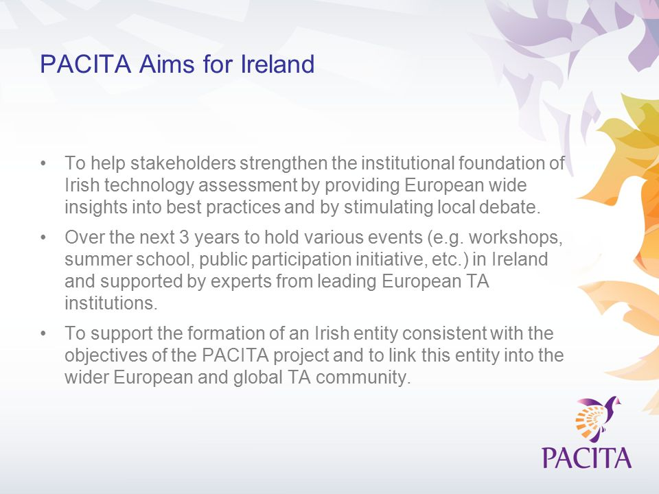 PACITA Aims for Ireland To help stakeholders strengthen the institutional foundation of Irish technology assessment by providing European wide insights into best practices and by stimulating local debate.