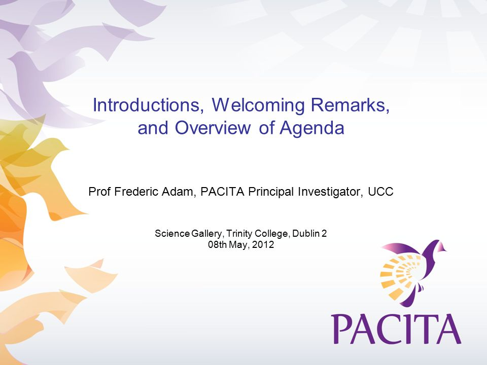 Introductions, Welcoming Remarks, and Overview of Agenda Prof Frederic Adam, PACITA Principal Investigator, UCC Science Gallery, Trinity College, Dubl