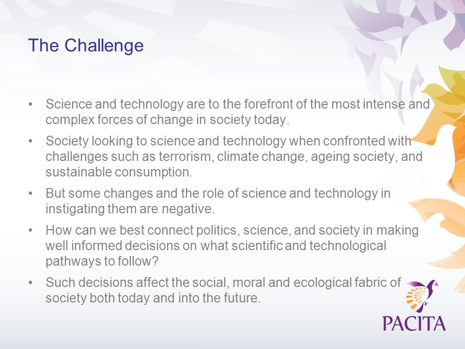 The Challenge Science and technology are to the forefront of the most intense and complex forces of change in society today.