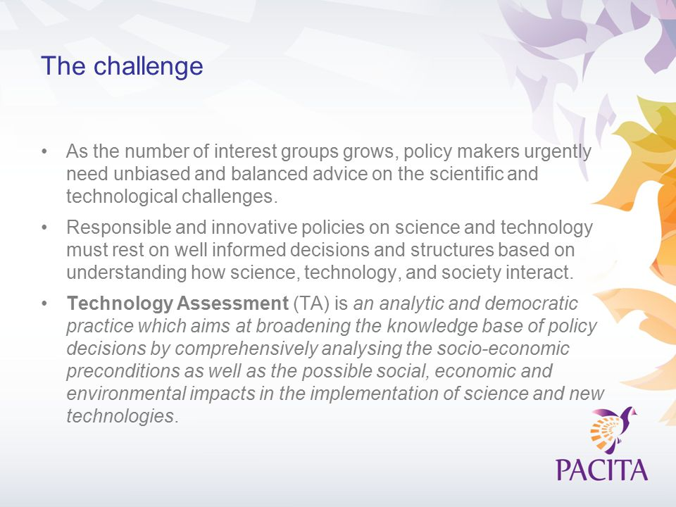 The PACITA Initiative The aim is to strengthen the institutional foundation of European technology assessment by helping countries establish and improve their (P)TA activities.