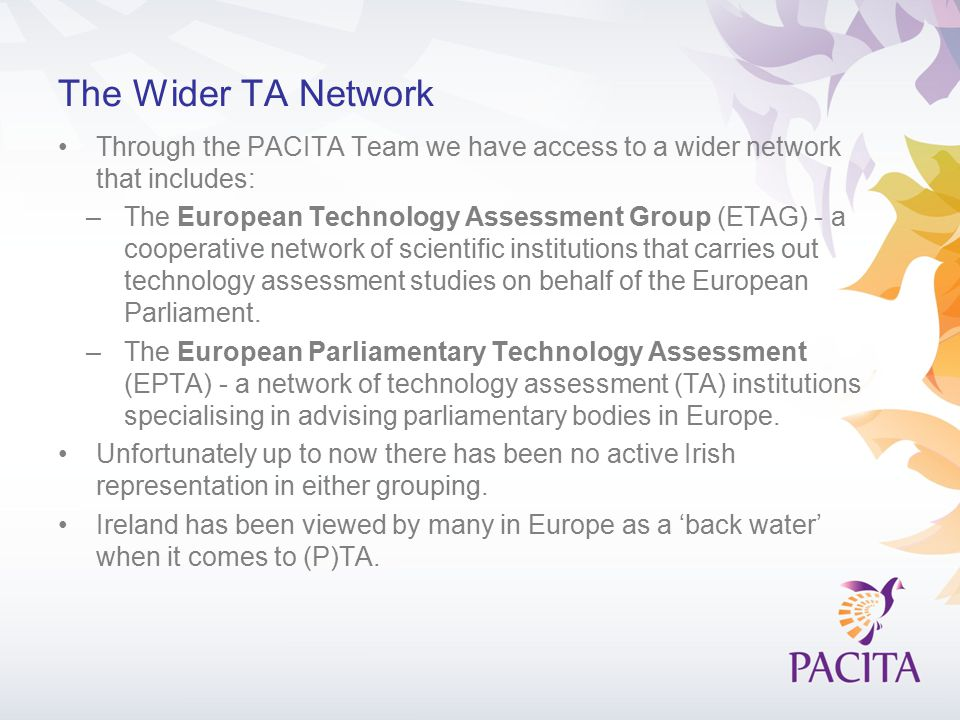 The Wider TA Network Through the PACITA Team we have access to a wider network that includes: –The European Technology Assessment Group (ETAG) - a coo