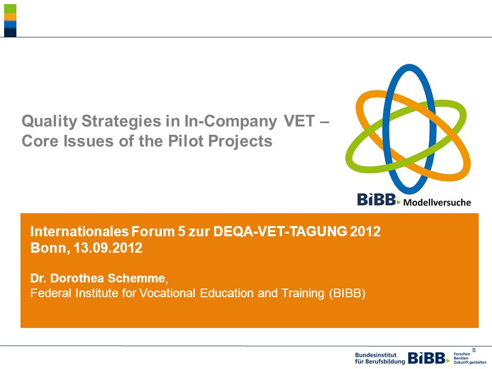 ® Quality Strategies in In-Company VET – Core Issues of the Pilot Projects Internationales Forum 5 zur DEQA-VET-TAGUNG 2012 Bonn, 13.09.2012 Dr.