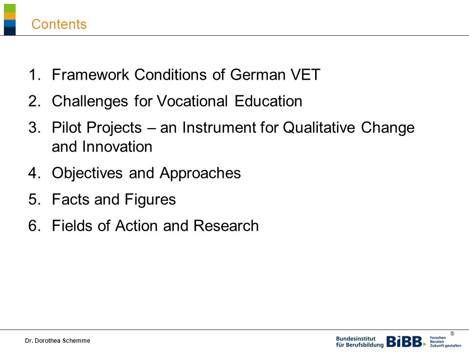 ® 1.Framework Conditions of German VET 2.Challenges for Vocational Education 3.Pilot Projects – an Instrument for Qualitative Change and Innovation 4.Objectives and Approaches 5.Facts and Figures 6.Fields of Action and Research Dr.