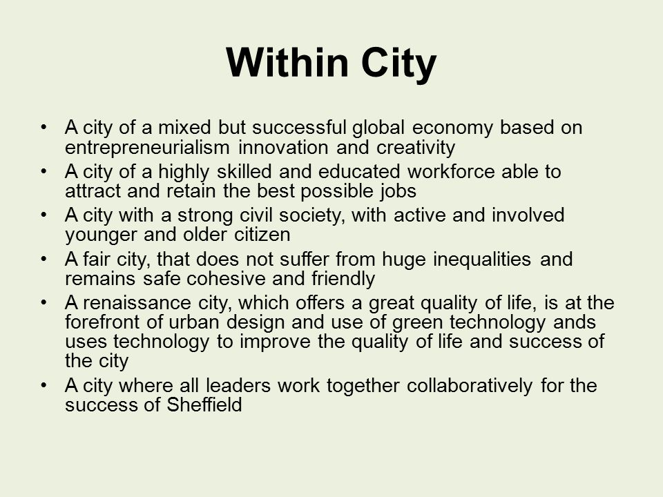 Within City A city of a mixed but successful global economy based on entrepreneurialism innovation and creativity A city of a highly skilled and educated workforce able to attract and retain the best possible jobs A city with a strong civil society, with active and involved younger and older citizen A fair city, that does not suffer from huge inequalities and remains safe cohesive and friendly A renaissance city, which offers a great quality of life, is at the forefront of urban design and use of green technology ands uses technology to improve the quality of life and success of the city A city where all leaders work together collaboratively for the success of Sheffield