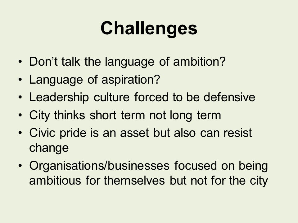 Challenges Don't talk the language of ambition. Language of aspiration.