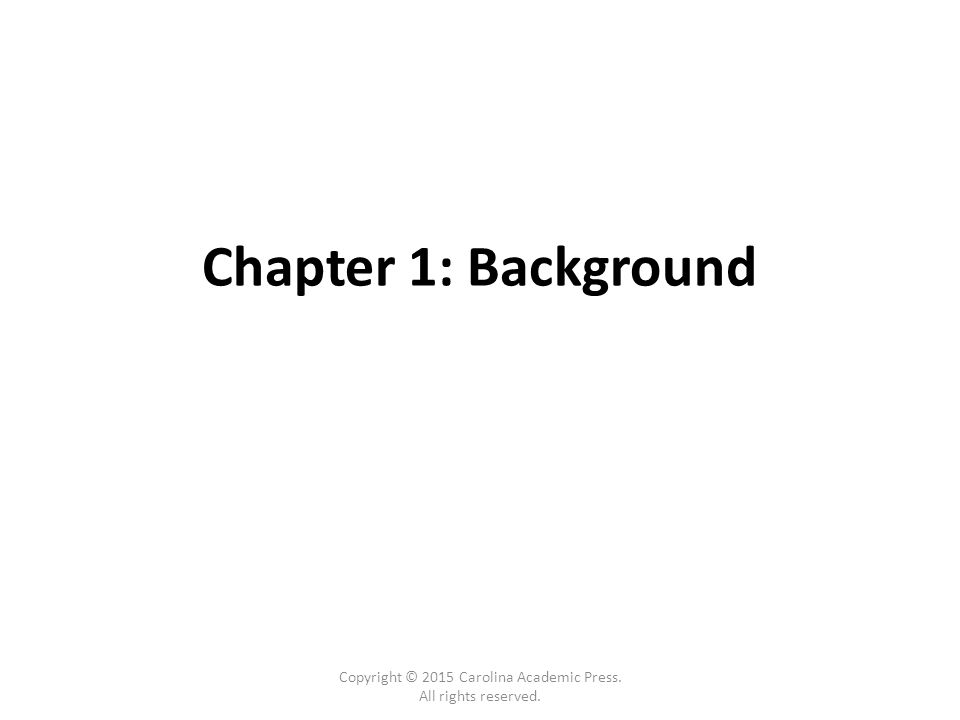 Chapter 1: Background Copyright © 2015 Carolina Academic Press. All rights reserved.