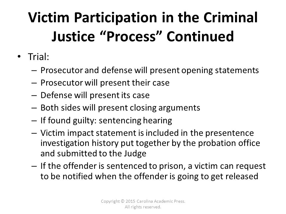Victim Participation in the Criminal Justice Process Continued Trial: – Prosecutor and defense will present opening statements – Prosecutor will present their case – Defense will present its case – Both sides will present closing arguments – If found guilty: sentencing hearing – Victim impact statement is included in the presentence investigation history put together by the probation office and submitted to the Judge – If the offender is sentenced to prison, a victim can request to be notified when the offender is going to get released Copyright © 2015 Carolina Academic Press.