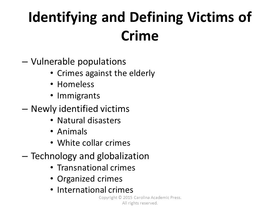 Identifying and Defining Victims of Crime – Vulnerable populations Crimes against the elderly Homeless Immigrants – Newly identified victims Natural disasters Animals White collar crimes – Technology and globalization Transnational crimes Organized crimes International crimes Copyright © 2015 Carolina Academic Press.