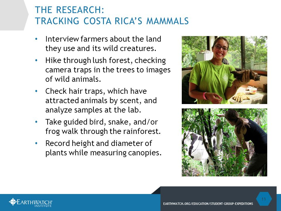EARTHWATCH.ORG/EDUCATION/STUDENT-GROUP-EXPEDITIONS THE RESEARCH: TRACKING COSTA RICA'S MAMMALS Interview farmers about the land they use and its wild creatures.
