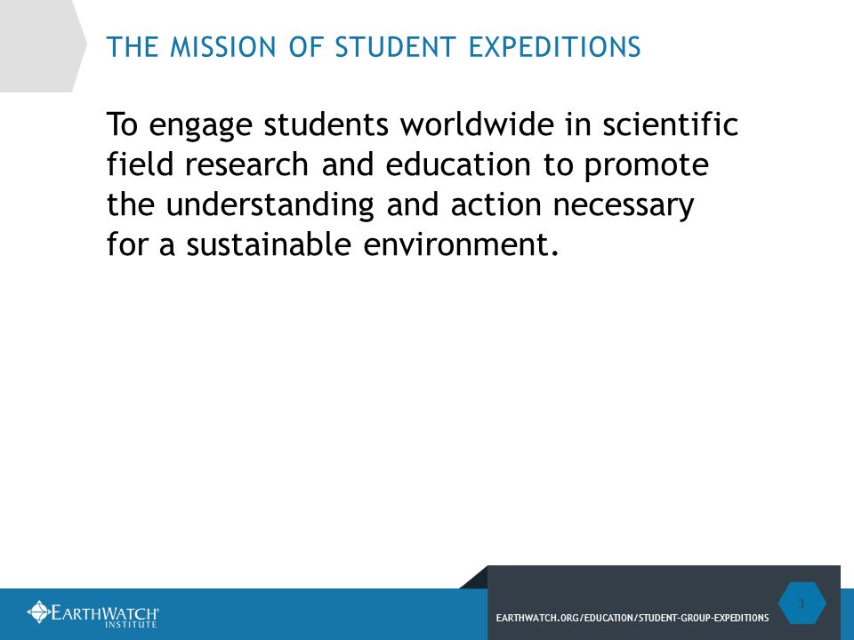 EARTHWATCH.ORG/EDUCATION/STUDENT-GROUP-EXPEDITIONS THE MISSION OF STUDENT EXPEDITIONS To engage students worldwide in scientific field research and education to promote the understanding and action necessary for a sustainable environment.